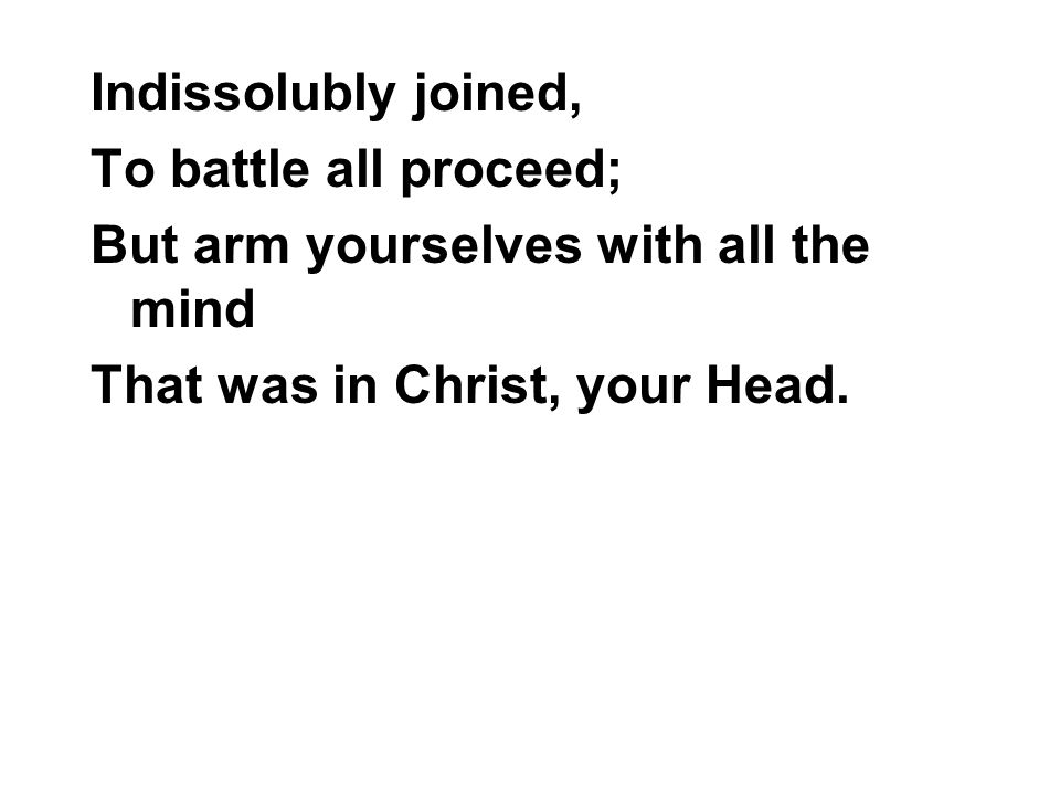 Indissolubly joined, To battle all proceed; But arm yourselves with all the mind That was in Christ, your Head.
