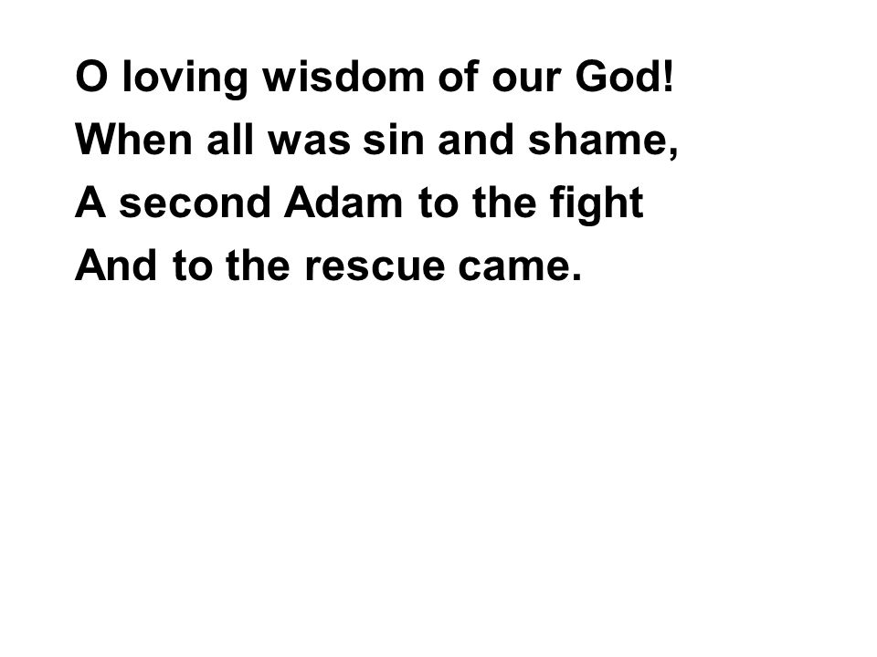 O loving wisdom of our God! When all was sin and shame, A second Adam to the fight And to the rescue came.