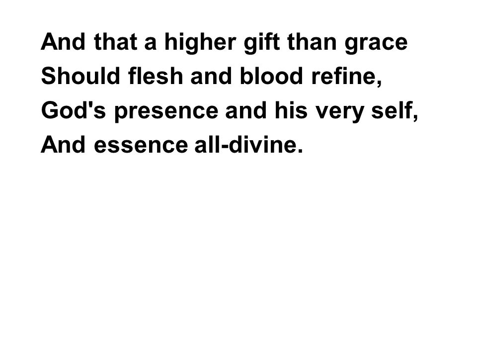 And that a higher gift than grace Should flesh and blood refine, God s presence and his very self, And essence all-divine.