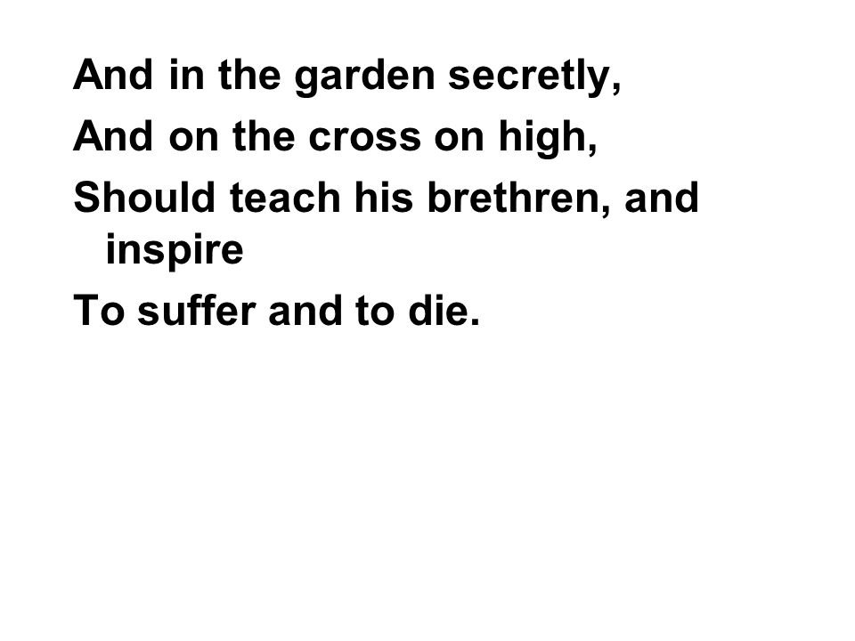 And in the garden secretly, And on the cross on high, Should teach his brethren, and inspire To suffer and to die.