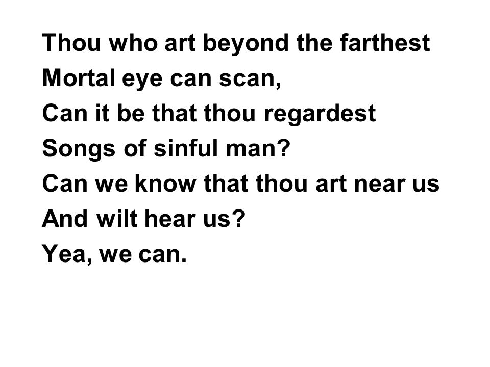 Thou who art beyond the farthest Mortal eye can scan, Can it be that thou regardest Songs of sinful man.