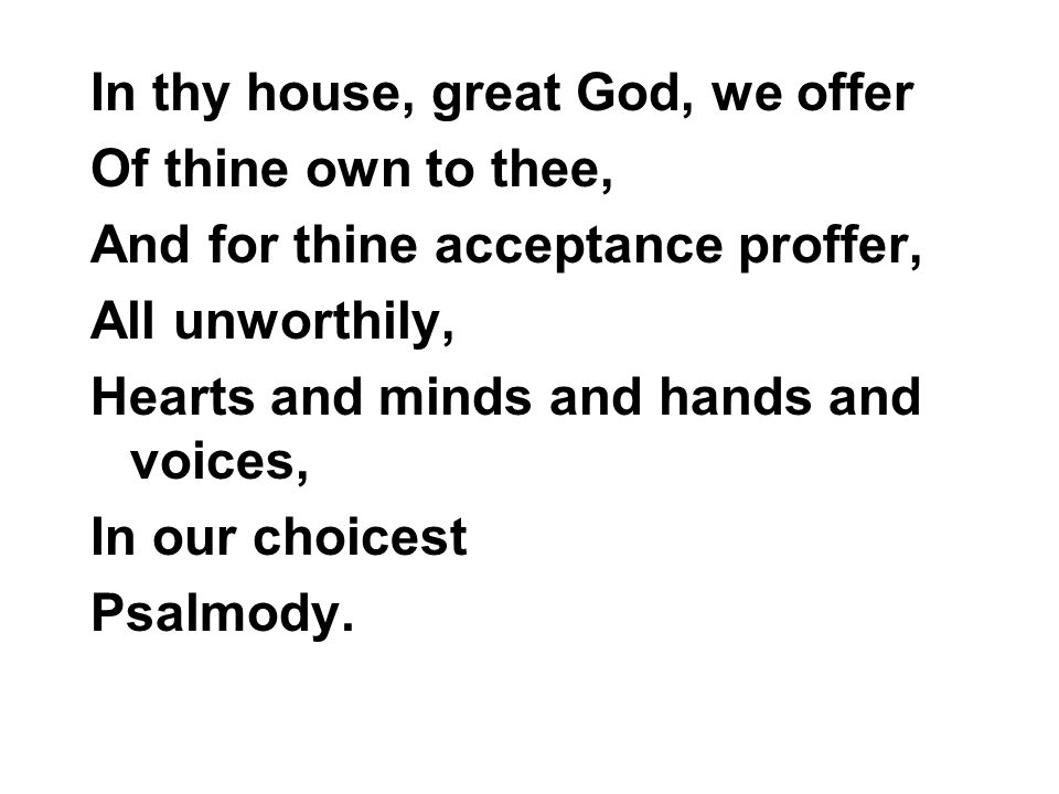 In thy house, great God, we offer Of thine own to thee, And for thine acceptance proffer, All unworthily, Hearts and minds and hands and voices, In our choicest Psalmody.