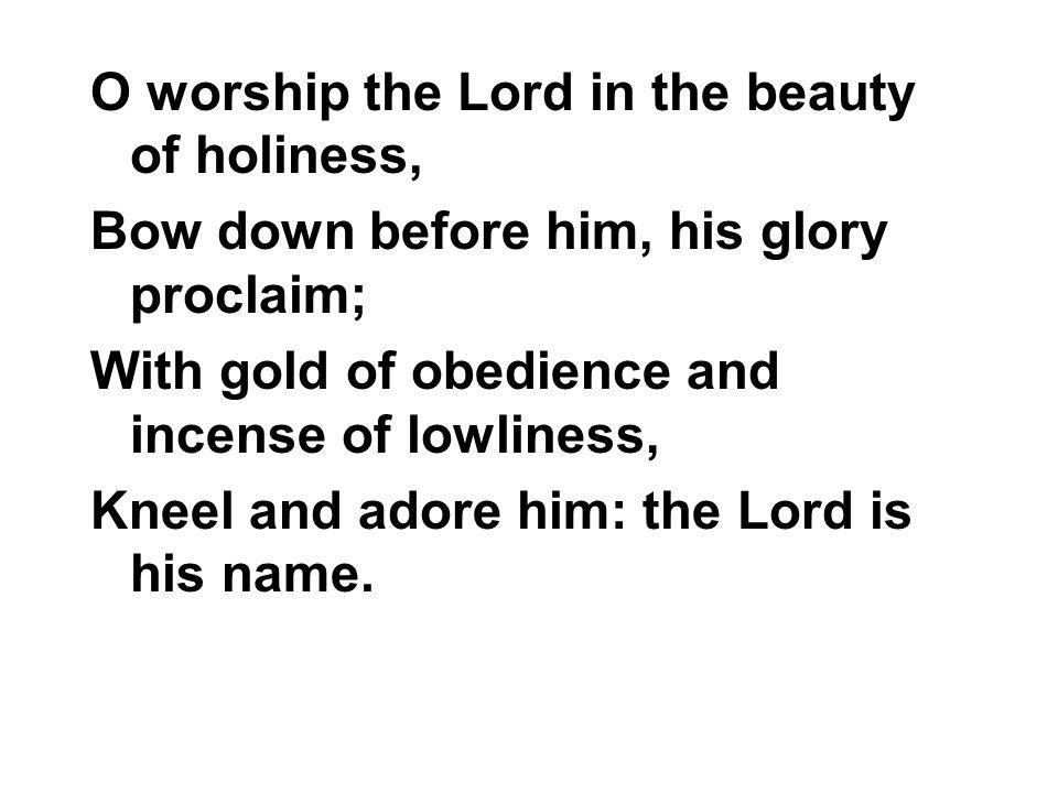 O worship the Lord in the beauty of holiness, Bow down before him, his glory proclaim; With gold of obedience and incense of lowliness, Kneel and ador