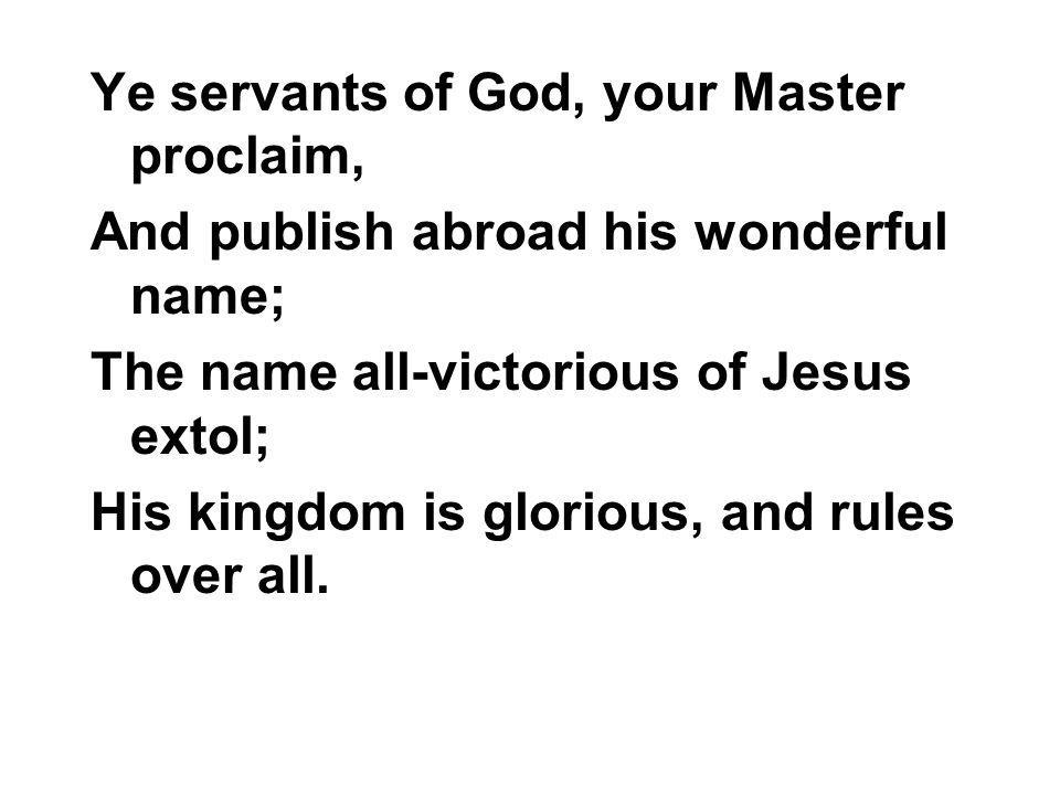 Ye servants of God, your Master proclaim, And publish abroad his wonderful name; The name all-victorious of Jesus extol; His kingdom is glorious, and rules over all.