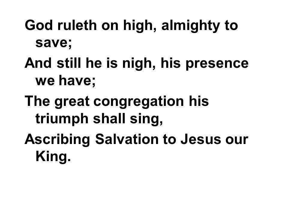 God ruleth on high, almighty to save; And still he is nigh, his presence we have; The great congregation his triumph shall sing, Ascribing Salvation t