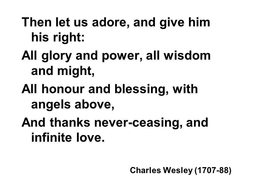 Then let us adore, and give him his right: All glory and power, all wisdom and might, All honour and blessing, with angels above, And thanks never-ceasing, and infinite love.