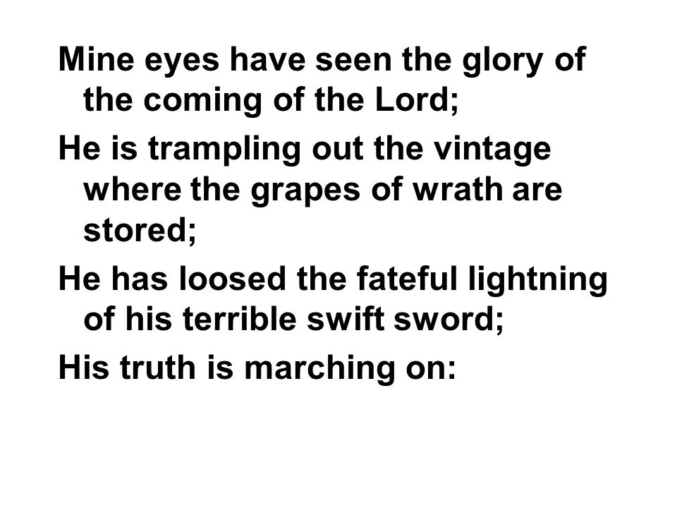 Mine eyes have seen the glory of the coming of the Lord; He is trampling out the vintage where the grapes of wrath are stored; He has loosed the fateful lightning of his terrible swift sword; His truth is marching on: