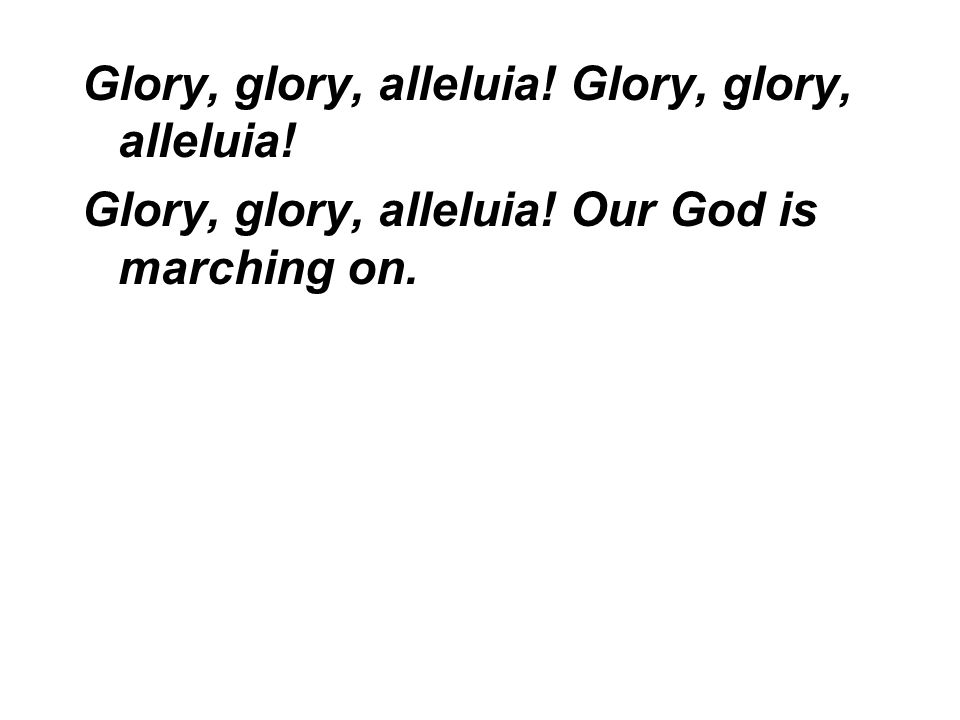 Glory, glory, alleluia! Glory, glory, alleluia! Our God is marching on.