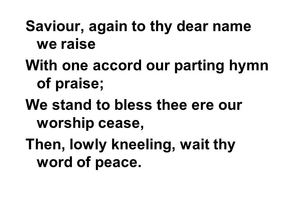 Saviour, again to thy dear name we raise With one accord our parting hymn of praise; We stand to bless thee ere our worship cease, Then, lowly kneelin