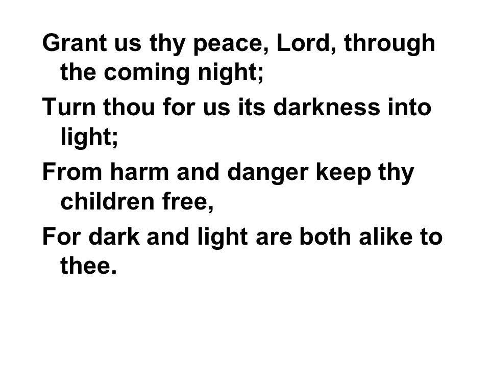 Grant us thy peace, Lord, through the coming night; Turn thou for us its darkness into light; From harm and danger keep thy children free, For dark an