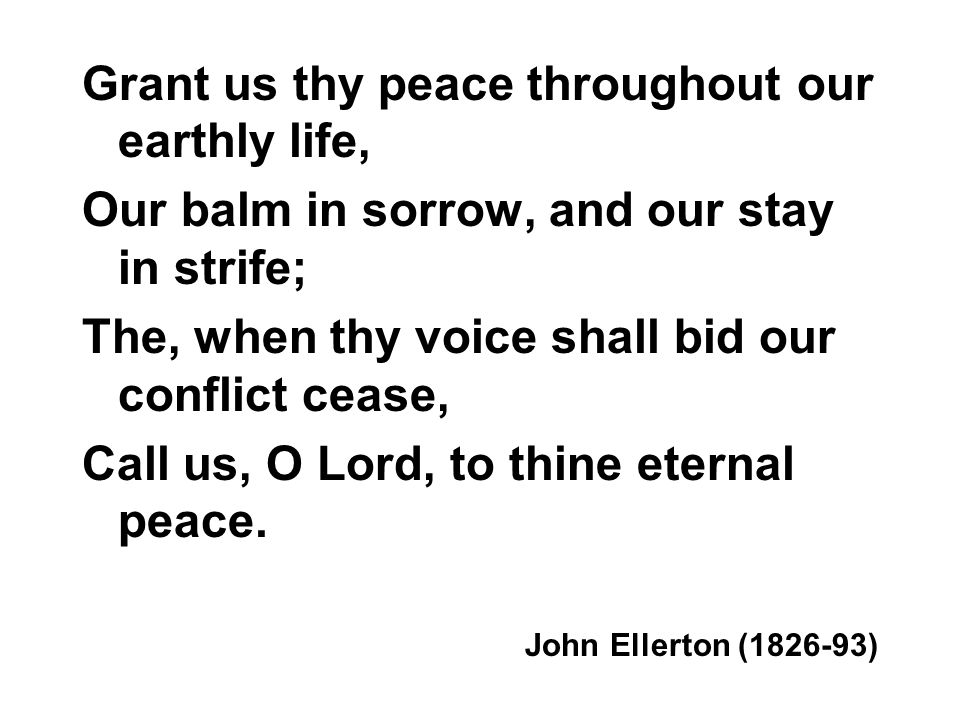 Grant us thy peace throughout our earthly life, Our balm in sorrow, and our stay in strife; The, when thy voice shall bid our conflict cease, Call us, O Lord, to thine eternal peace.
