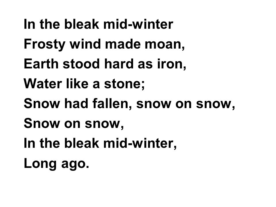 In the bleak mid-winter Frosty wind made moan, Earth stood hard as iron, Water like a stone; Snow had fallen, snow on snow, Snow on snow, In the bleak mid-winter, Long ago.