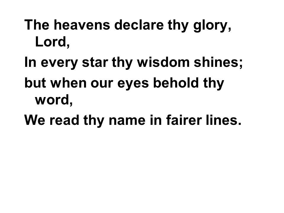 The heavens declare thy glory, Lord, In every star thy wisdom shines; but when our eyes behold thy word, We read thy name in fairer lines.