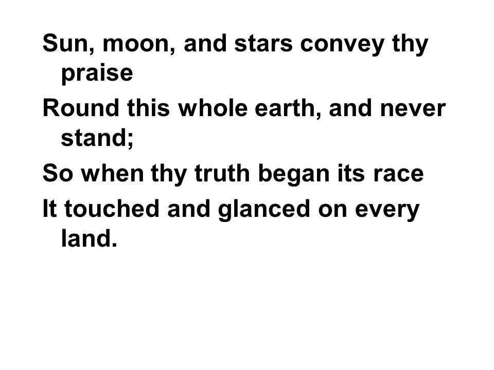Sun, moon, and stars convey thy praise Round this whole earth, and never stand; So when thy truth began its race It touched and glanced on every land.