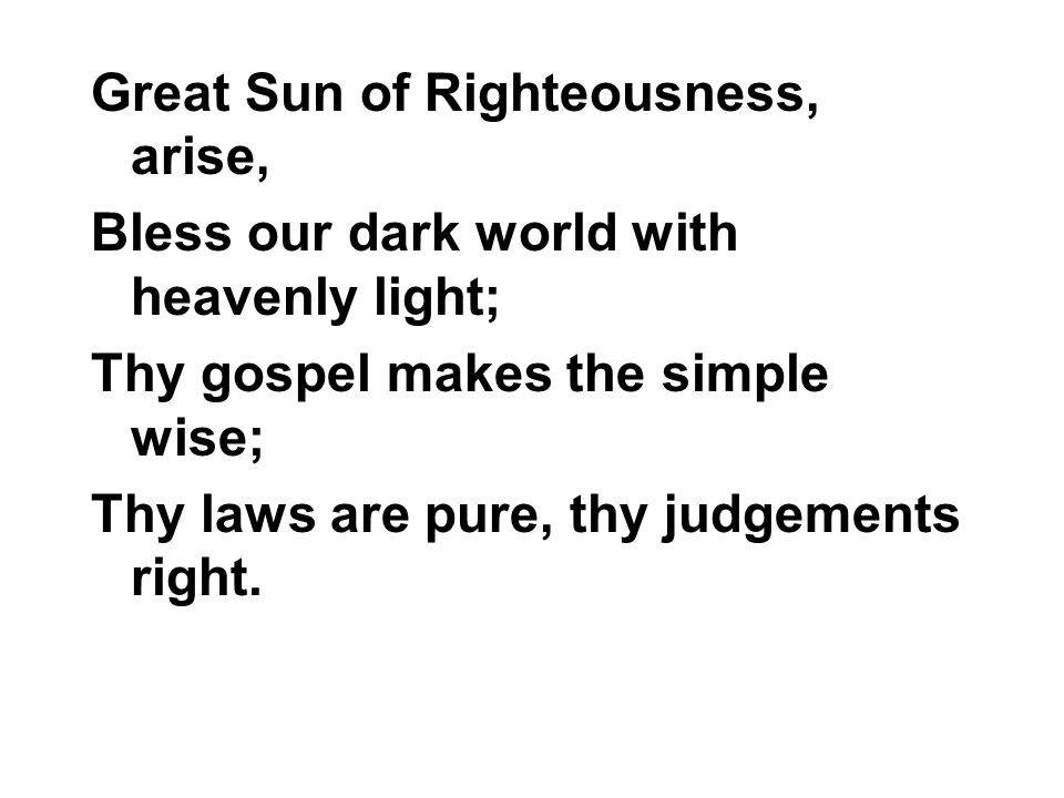 Great Sun of Righteousness, arise, Bless our dark world with heavenly light; Thy gospel makes the simple wise; Thy laws are pure, thy judgements right