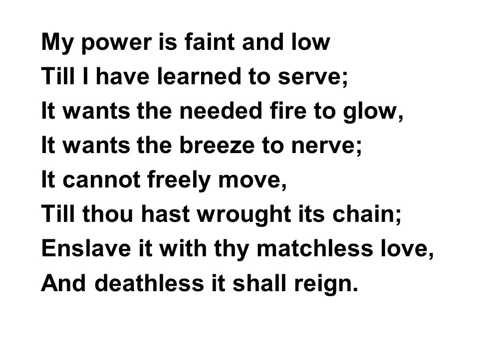 My power is faint and low Till I have learned to serve; It wants the needed fire to glow, It wants the breeze to nerve; It cannot freely move, Till th
