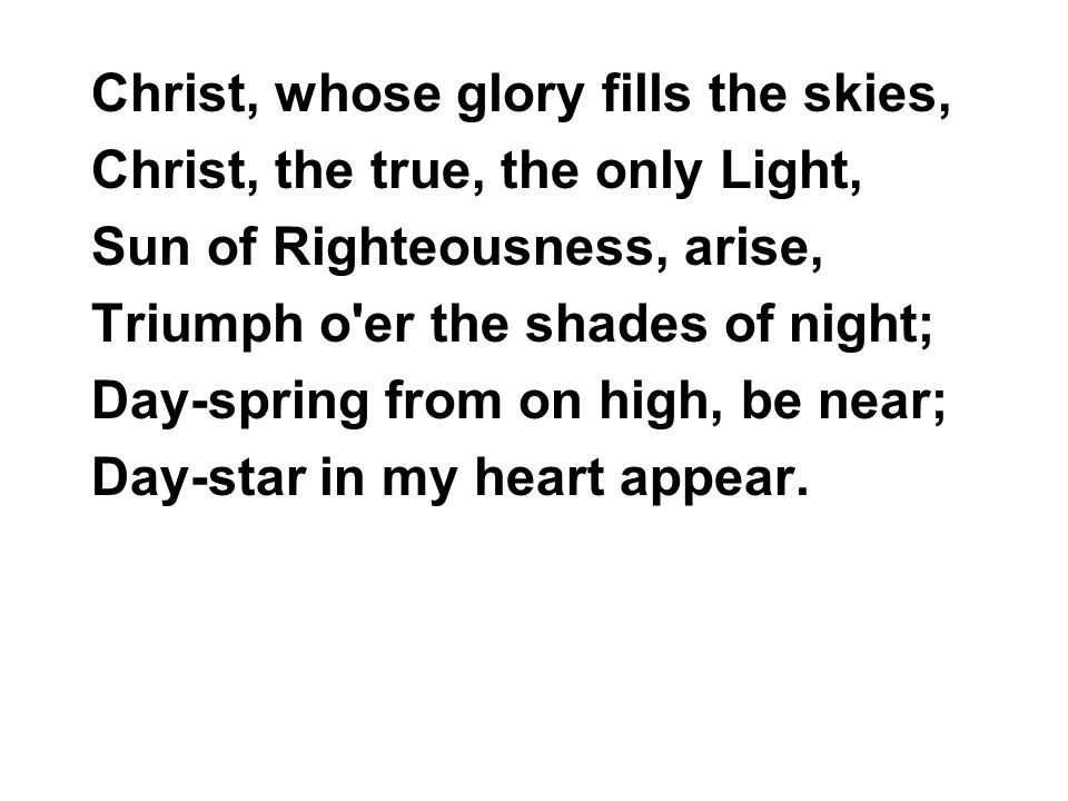 Christ, whose glory fills the skies, Christ, the true, the only Light, Sun of Righteousness, arise, Triumph o'er the shades of night; Day-spring from