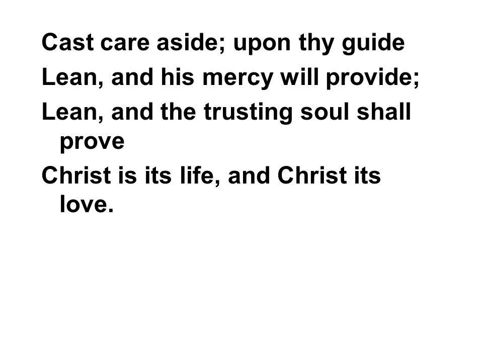 Cast care aside; upon thy guide Lean, and his mercy will provide; Lean, and the trusting soul shall prove Christ is its life, and Christ its love.