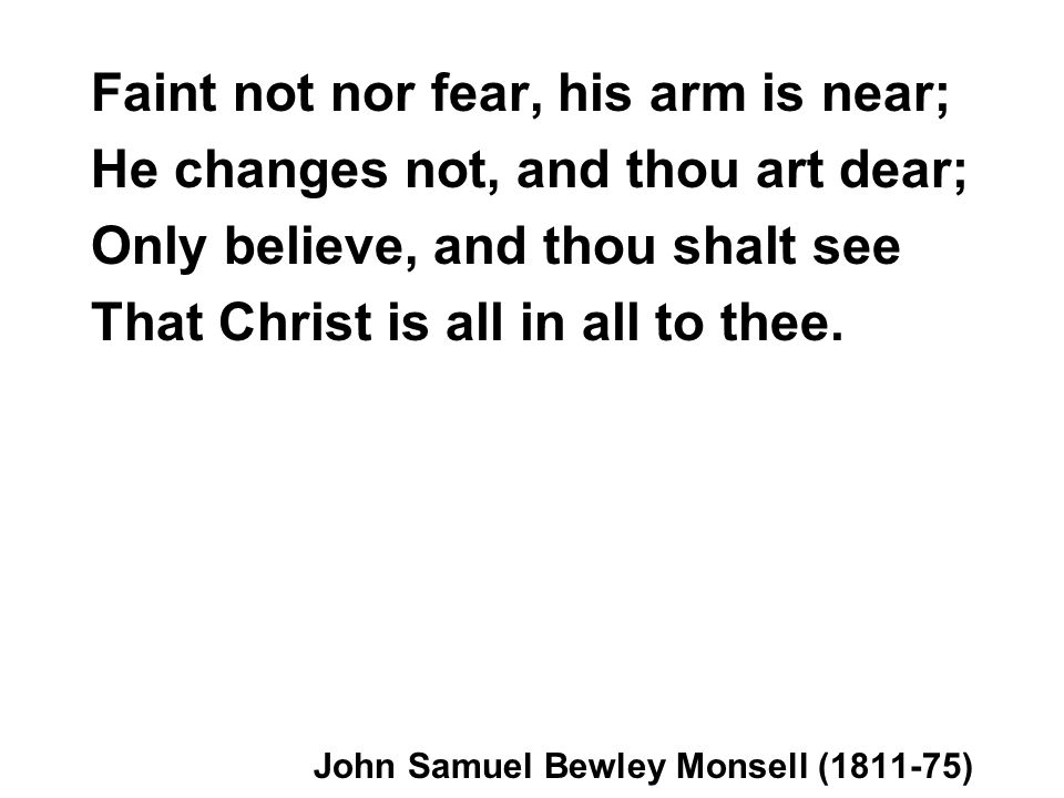 Faint not nor fear, his arm is near; He changes not, and thou art dear; Only believe, and thou shalt see That Christ is all in all to thee. John Samue
