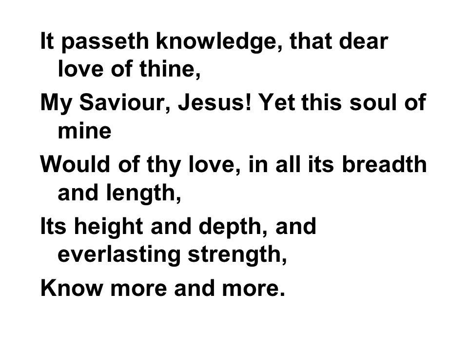I passeth telling, that dear love of thine, My Saviour, Jesus.