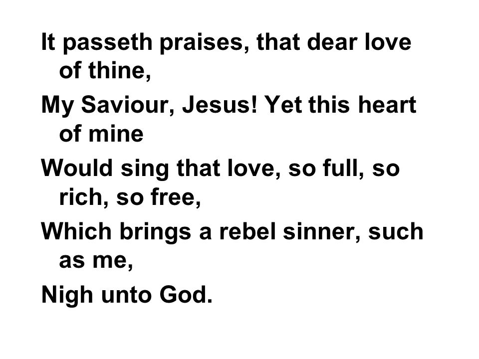 It passeth praises, that dear love of thine, My Saviour, Jesus! Yet this heart of mine Would sing that love, so full, so rich, so free, Which brings a