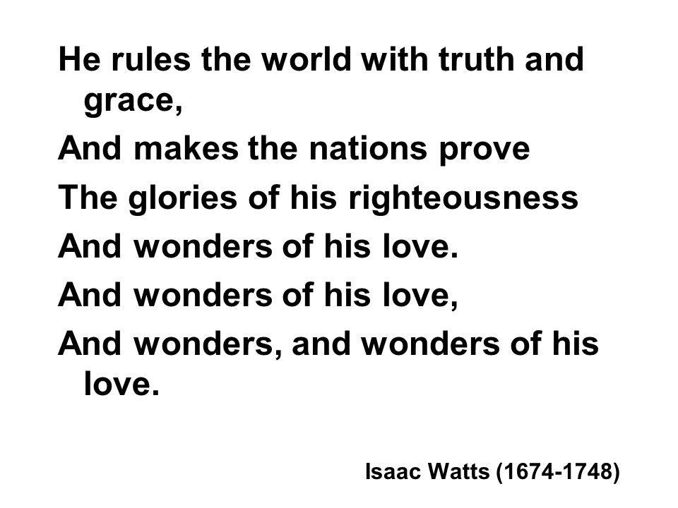 He rules the world with truth and grace, And makes the nations prove The glories of his righteousness And wonders of his love.