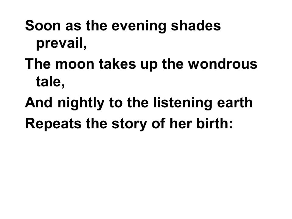 Soon as the evening shades prevail, The moon takes up the wondrous tale, And nightly to the listening earth Repeats the story of her birth: