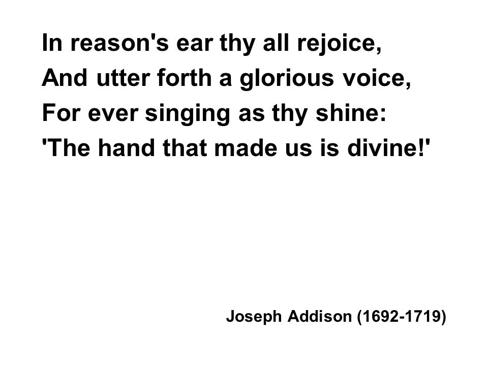 In reason s ear thy all rejoice, And utter forth a glorious voice, For ever singing as thy shine: The hand that made us is divine! Joseph Addison (1692-1719)