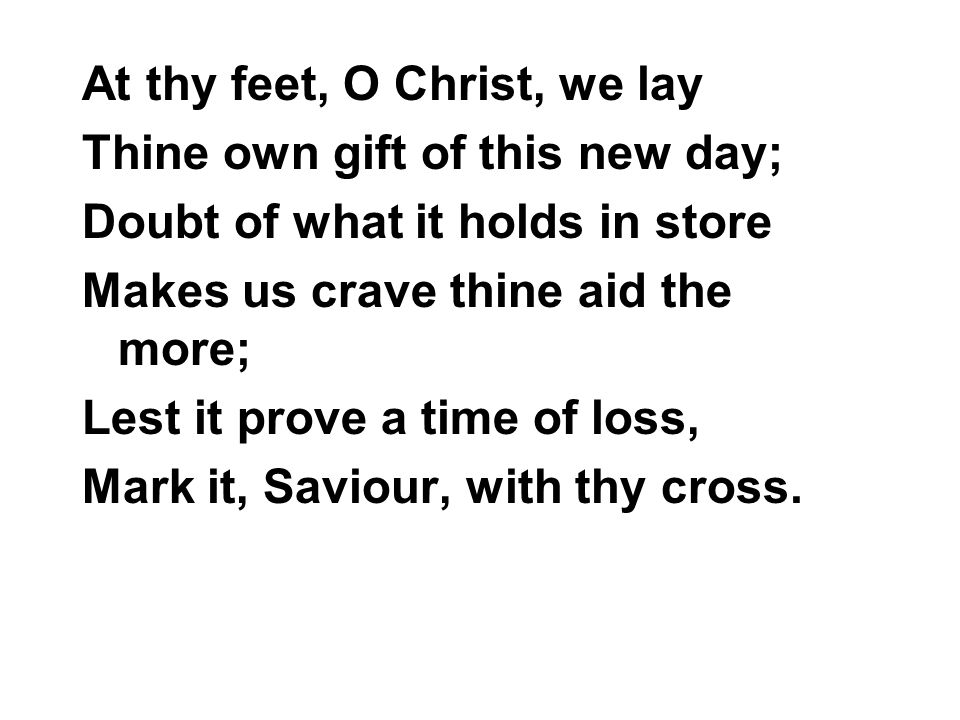 At thy feet, O Christ, we lay Thine own gift of this new day; Doubt of what it holds in store Makes us crave thine aid the more; Lest it prove a time