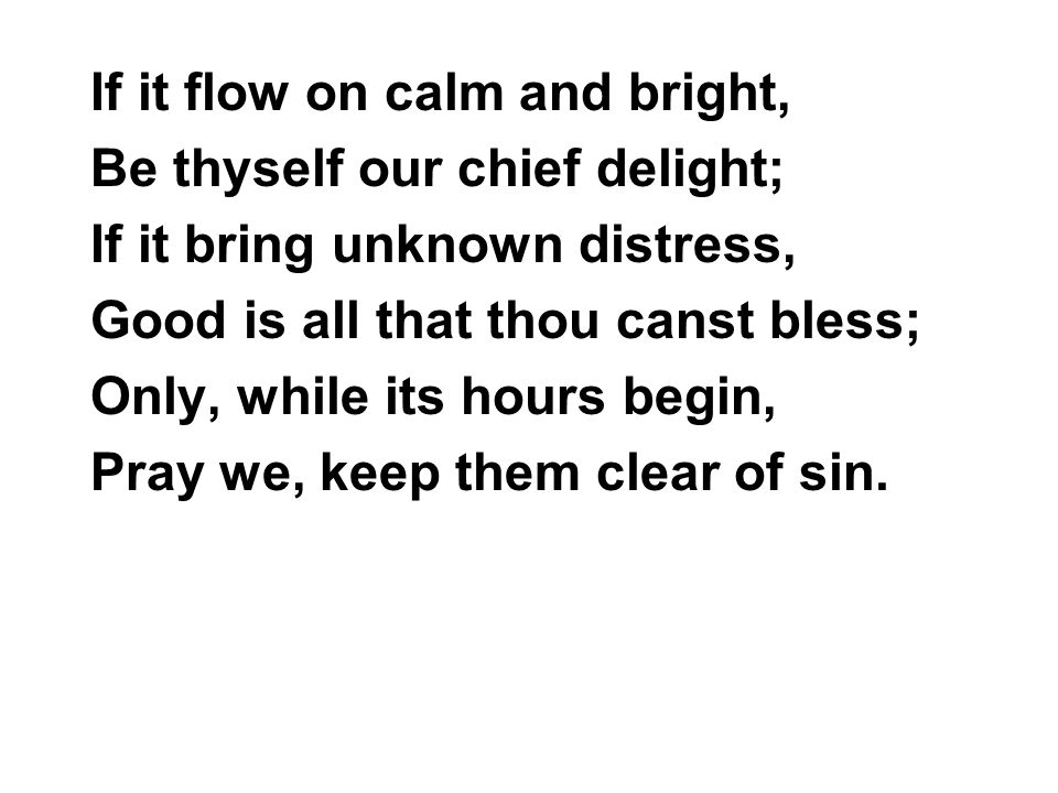 If it flow on calm and bright, Be thyself our chief delight; If it bring unknown distress, Good is all that thou canst bless; Only, while its hours be