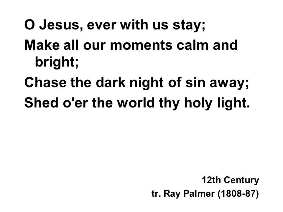 O Jesus, ever with us stay; Make all our moments calm and bright; Chase the dark night of sin away; Shed o er the world thy holy light.