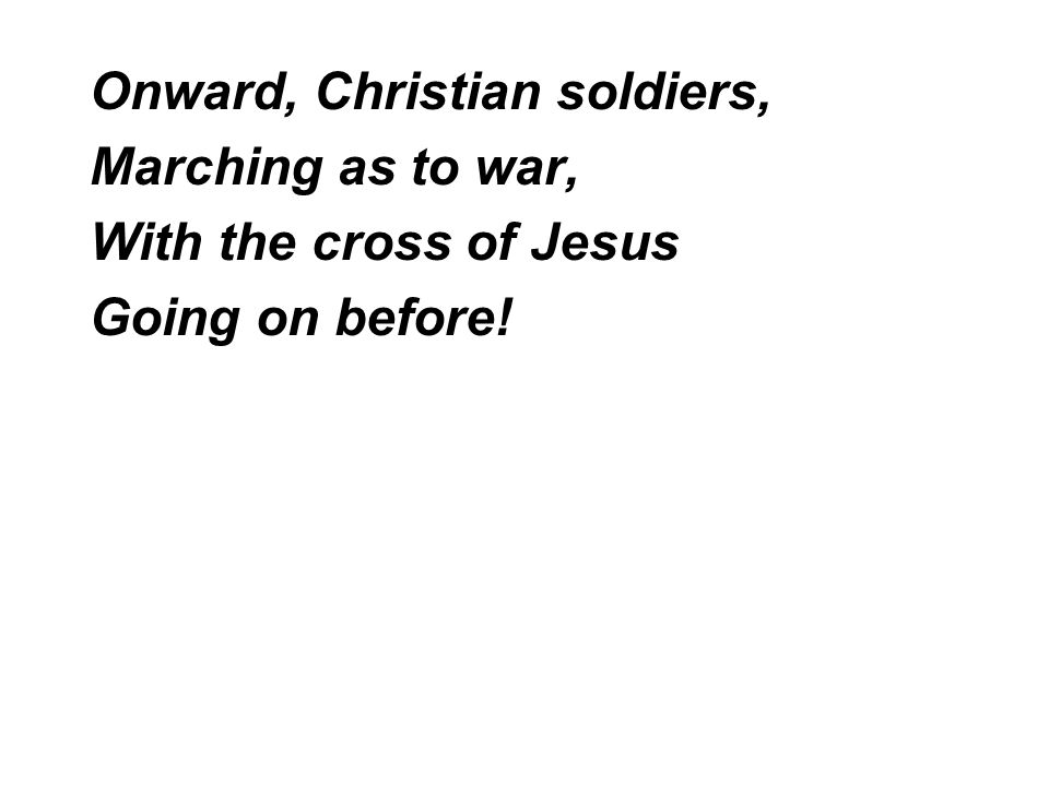 Onward, Christian soldiers, Marching as to war, With the cross of Jesus Going on before!