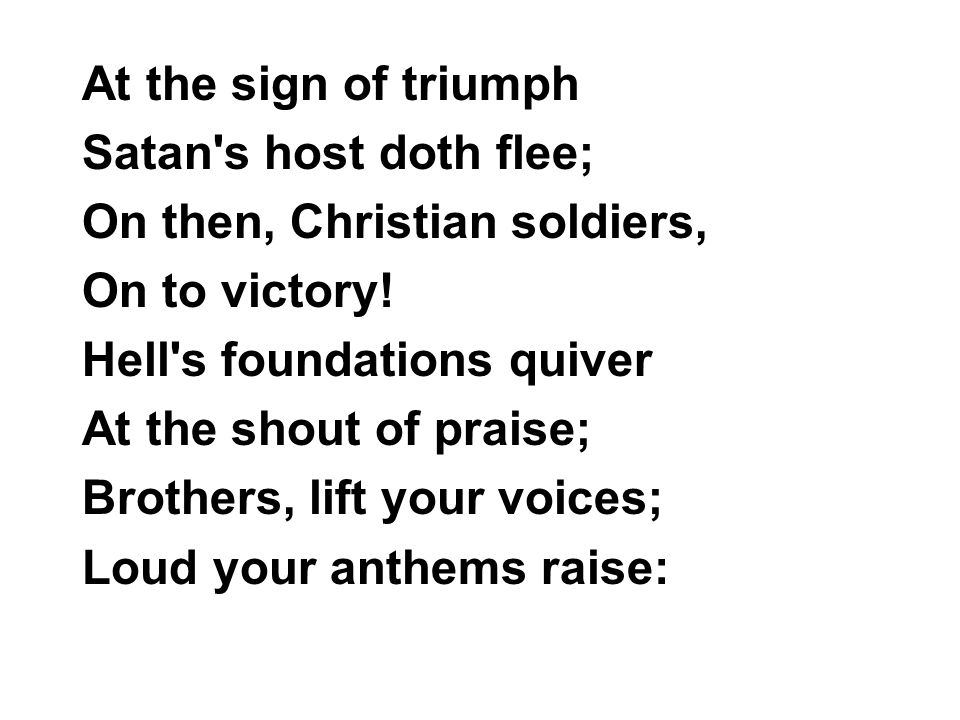 At the sign of triumph Satan s host doth flee; On then, Christian soldiers, On to victory.
