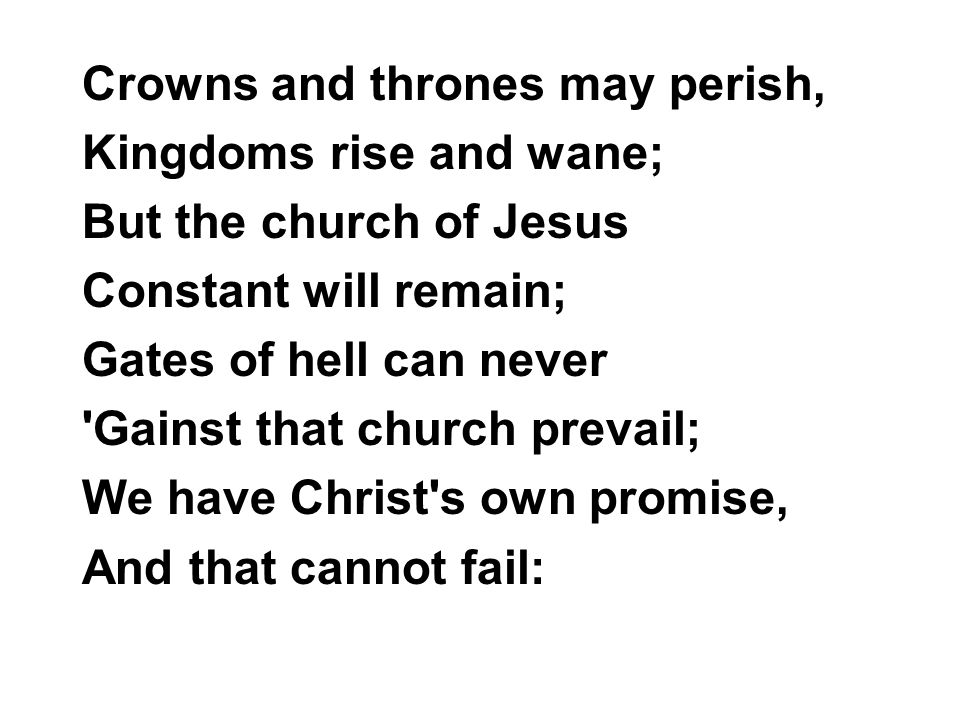 Crowns and thrones may perish, Kingdoms rise and wane; But the church of Jesus Constant will remain; Gates of hell can never 'Gainst that church preva