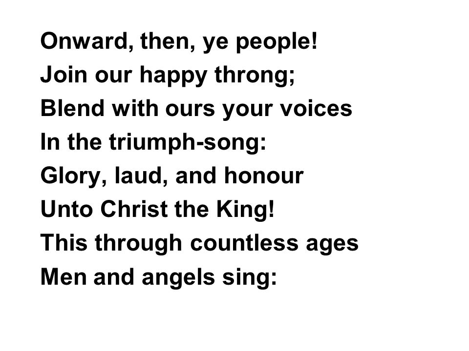 Onward, then, ye people! Join our happy throng; Blend with ours your voices In the triumph-song: Glory, laud, and honour Unto Christ the King! This th