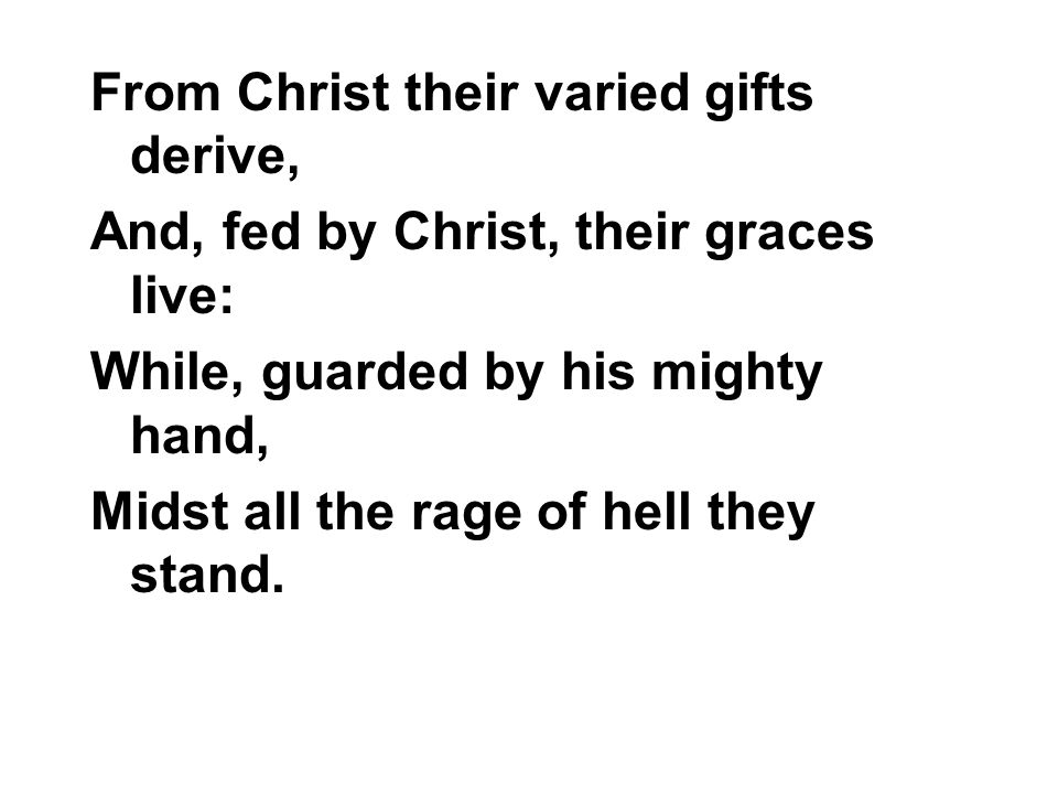 From Christ their varied gifts derive, And, fed by Christ, their graces live: While, guarded by his mighty hand, Midst all the rage of hell they stand