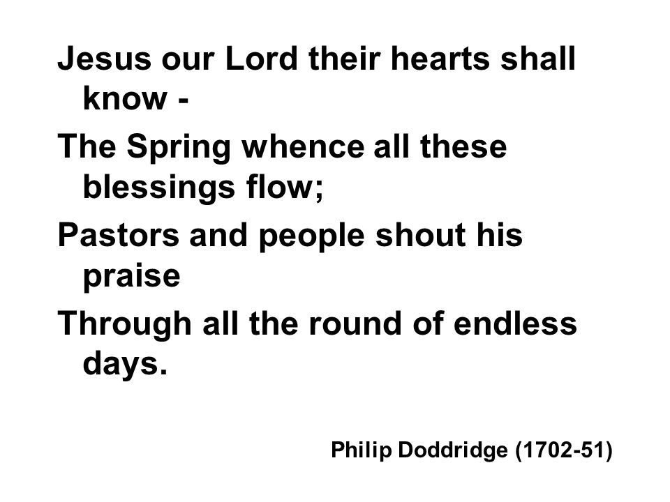 Jesus our Lord their hearts shall know - The Spring whence all these blessings flow; Pastors and people shout his praise Through all the round of endless days.