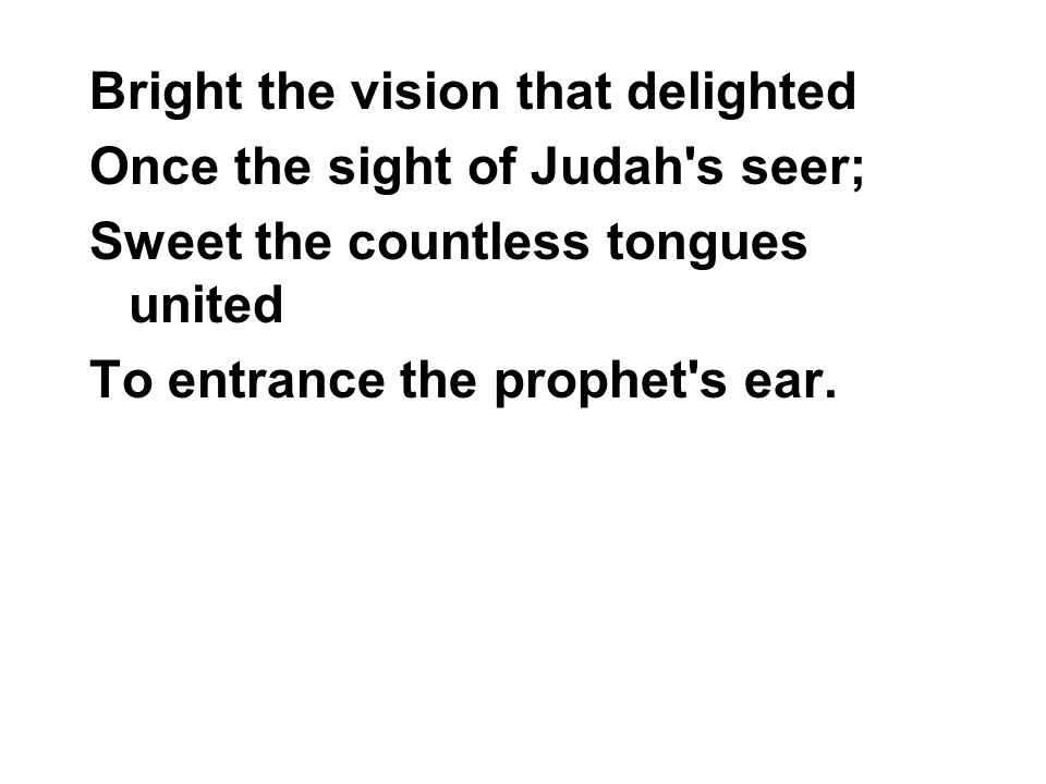 Bright the vision that delighted Once the sight of Judah's seer; Sweet the countless tongues united To entrance the prophet's ear.