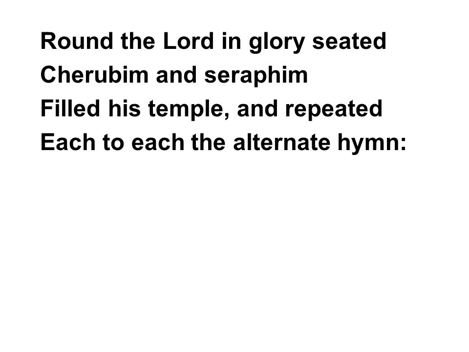Round the Lord in glory seated Cherubim and seraphim Filled his temple, and repeated Each to each the alternate hymn: