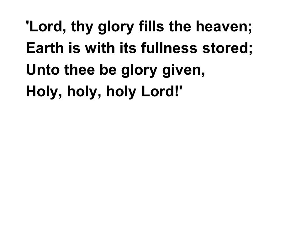 Lord, thy glory fills the heaven; Earth is with its fullness stored; Unto thee be glory given, Holy, holy, holy Lord!