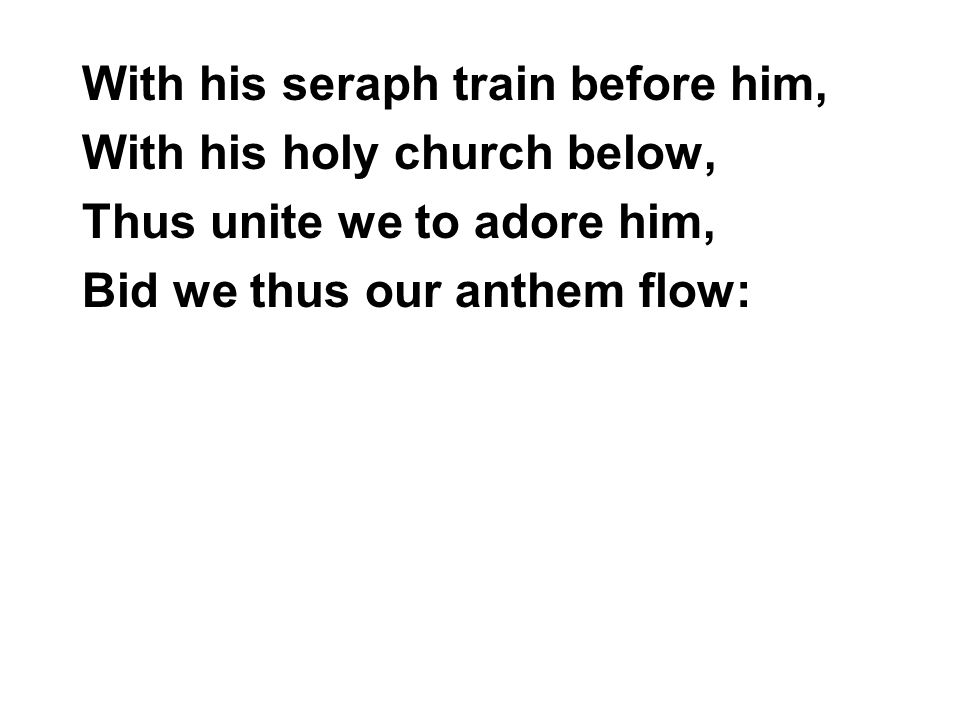 With his seraph train before him, With his holy church below, Thus unite we to adore him, Bid we thus our anthem flow: