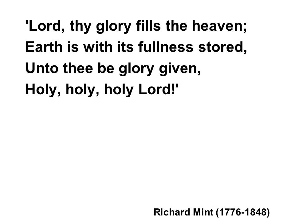 Lord, thy glory fills the heaven; Earth is with its fullness stored, Unto thee be glory given, Holy, holy, holy Lord! Richard Mint (1776-1848)
