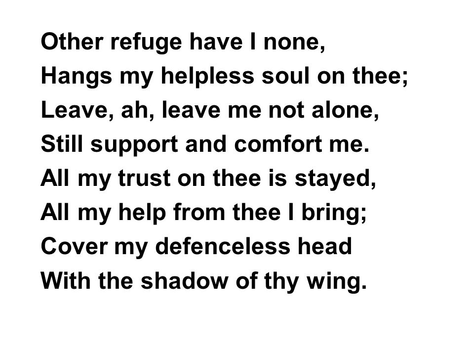 Other refuge have I none, Hangs my helpless soul on thee; Leave, ah, leave me not alone, Still support and comfort me.