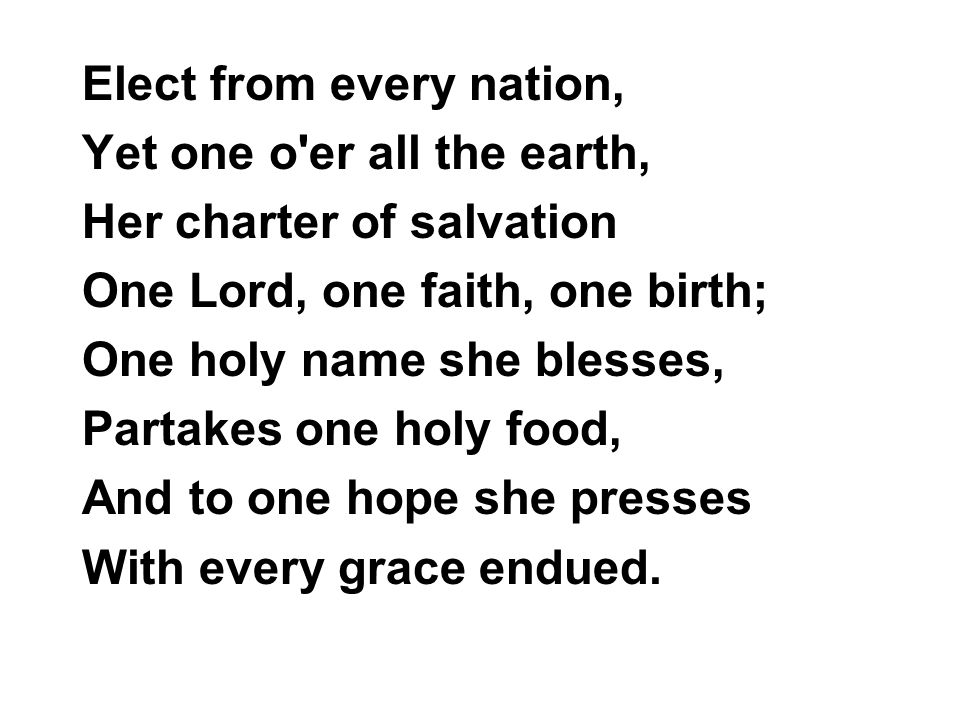 Elect from every nation, Yet one o er all the earth, Her charter of salvation One Lord, one faith, one birth; One holy name she blesses, Partakes one holy food, And to one hope she presses With every grace endued.