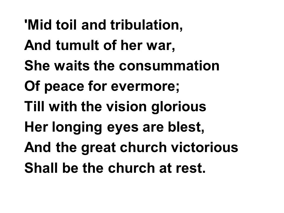 Mid toil and tribulation, And tumult of her war, She waits the consummation Of peace for evermore; Till with the vision glorious Her longing eyes are blest, And the great church victorious Shall be the church at rest.