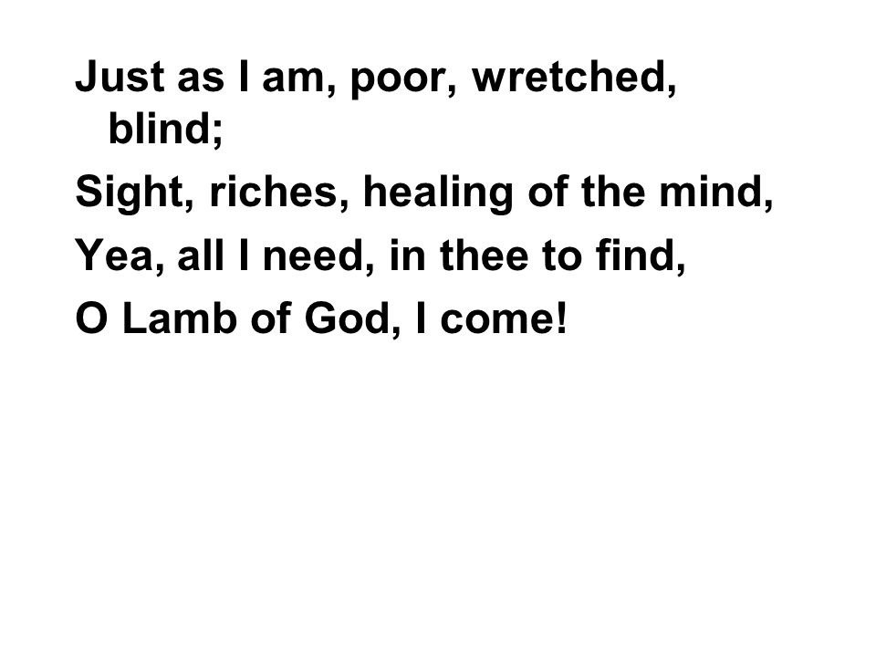 Just as I am, poor, wretched, blind; Sight, riches, healing of the mind, Yea, all I need, in thee to find, O Lamb of God, I come!