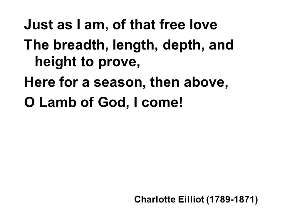 Just as I am, of that free love The breadth, length, depth, and height to prove, Here for a season, then above, O Lamb of God, I come.