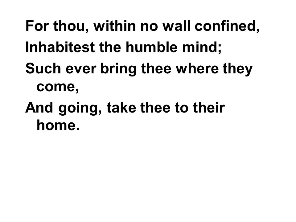 For thou, within no wall confined, Inhabitest the humble mind; Such ever bring thee where they come, And going, take thee to their home.