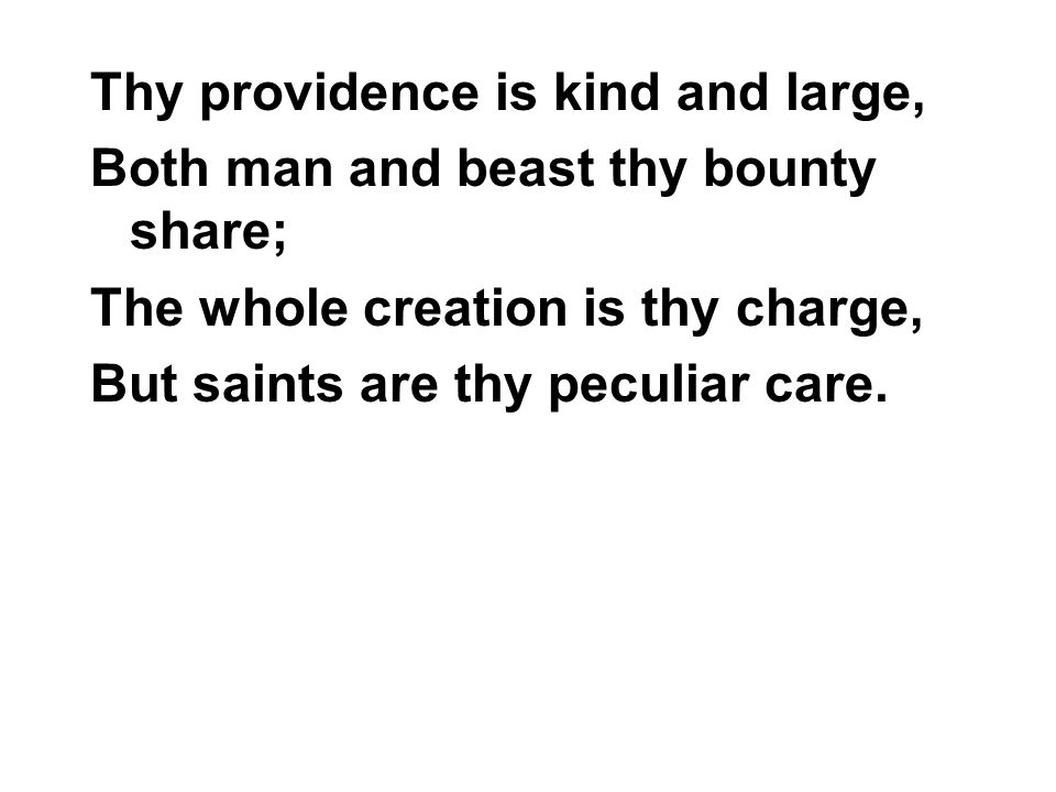 Thy providence is kind and large, Both man and beast thy bounty share; The whole creation is thy charge, But saints are thy peculiar care.