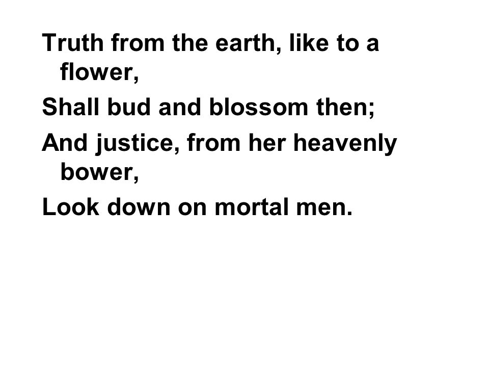 Truth from the earth, like to a flower, Shall bud and blossom then; And justice, from her heavenly bower, Look down on mortal men.